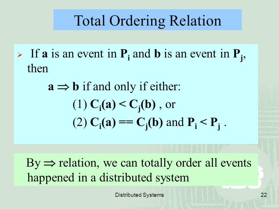 Distributed Systems22 Total Ordering Relation  If a is an event in P i and b is an event in P j, then a  b if and only if either: (1) C i (a) < C j