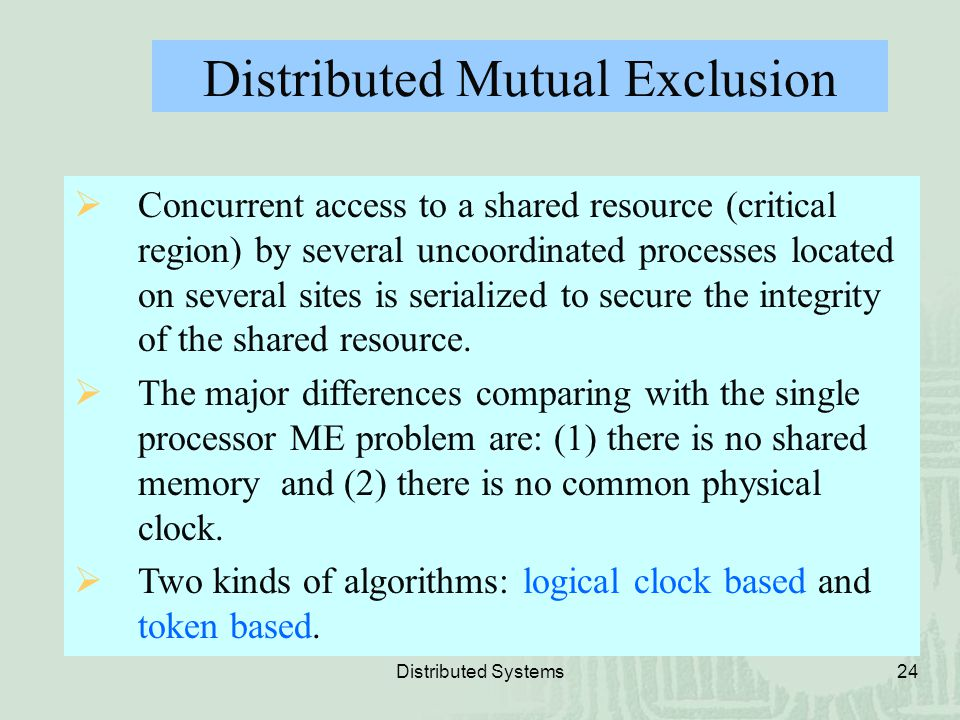 Distributed Systems24 Distributed Mutual Exclusion  Concurrent access to a shared resource (critical region) by several uncoordinated processes locat