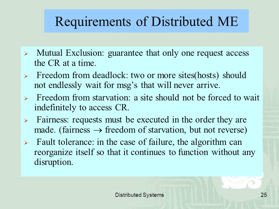 Distributed Systems25 Requirements of Distributed ME  Mutual Exclusion: guarantee that only one request access the CR at a time.  Freedom from deadl