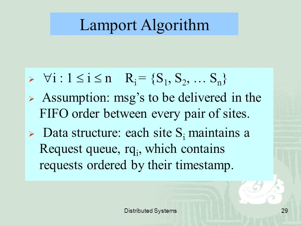 Distributed Systems29 Lamport Algorithm   i : 1  i  n R i = {S 1, S 2, … S n }  Assumption: msg's to be delivered in the FIFO order between every