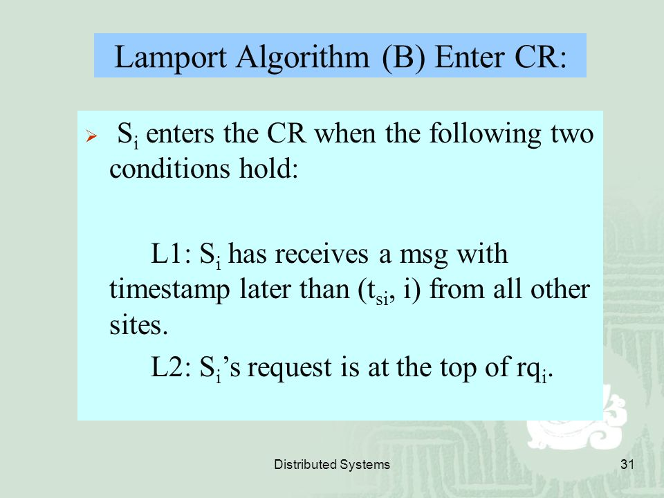 Distributed Systems31  S i enters the CR when the following two conditions hold: L1: S i has receives a msg with timestamp later than (t si, i) from