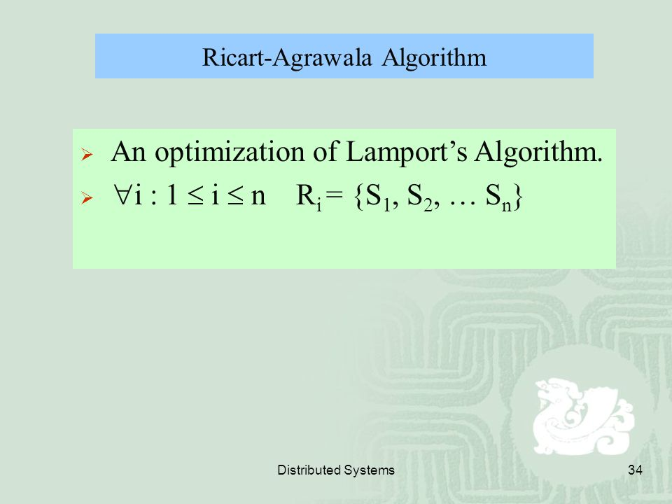 Distributed Systems34 Ricart-Agrawala Algorithm  An optimization of Lamport's Algorithm.   i : 1  i  n R i = {S 1, S 2, … S n }