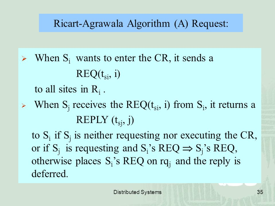 Distributed Systems35 Ricart-Agrawala Algorithm (A) Request:  When S i wants to enter the CR, it sends a REQ(t si, i) to all sites in R i.  When S j