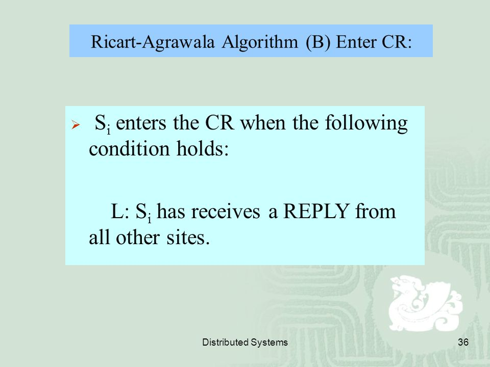 Distributed Systems36 Ricart-Agrawala Algorithm (B) Enter CR:  S i enters the CR when the following condition holds: L: S i has receives a REPLY from