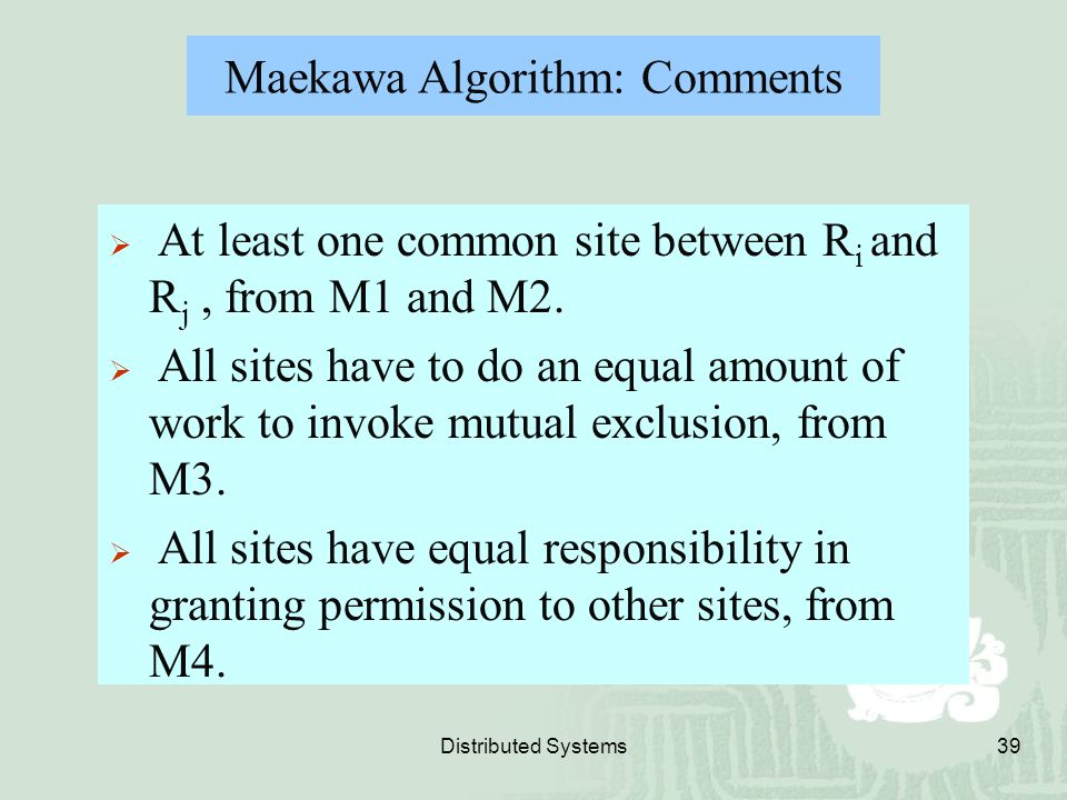 Distributed Systems39  At least one common site between R i and R j, from M1 and M2.  All sites have to do an equal amount of work to invoke mutual