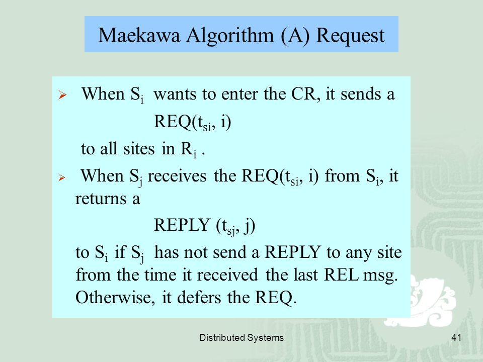 Distributed Systems41  When S i wants to enter the CR, it sends a REQ(t si, i) to all sites in R i.  When S j receives the REQ(t si, i) from S i, it