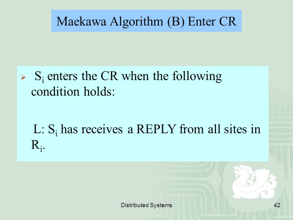 Distributed Systems42 Maekawa Algorithm (B) Enter CR  S i enters the CR when the following condition holds: L: S i has receives a REPLY from all site
