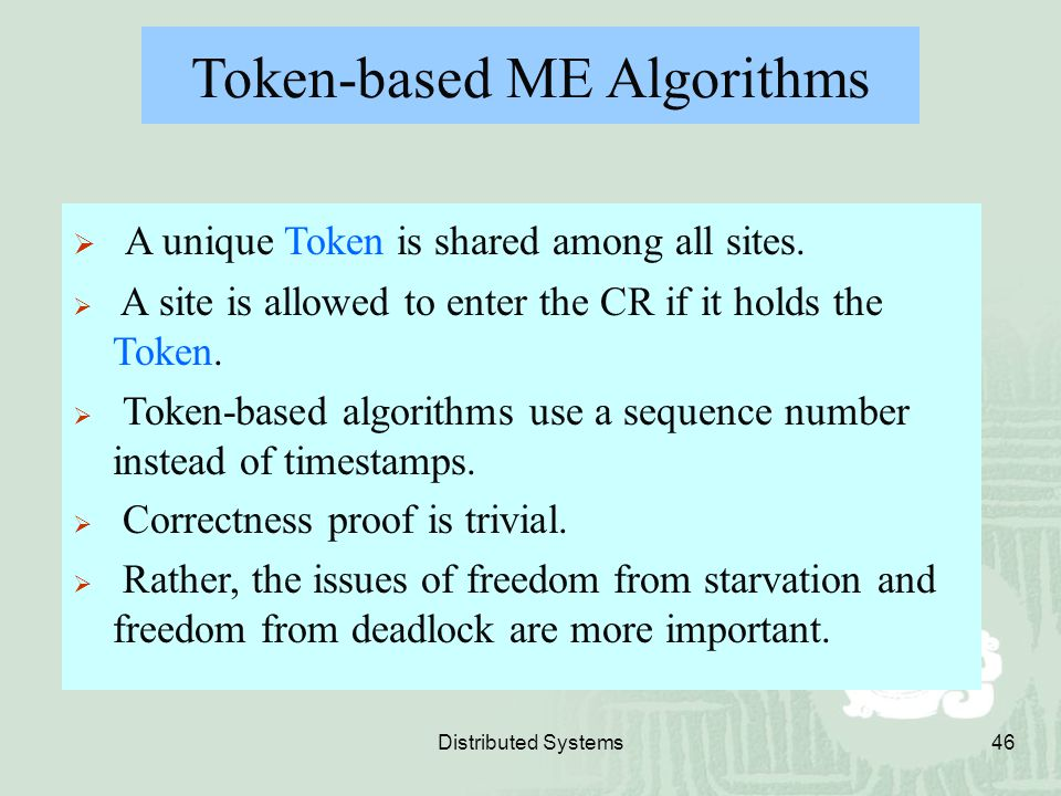 Distributed Systems46 Token-based ME Algorithms  A unique Token is shared among all sites.  A site is allowed to enter the CR if it holds the Token.