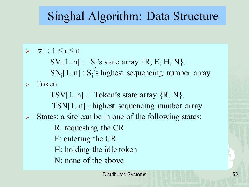 Distributed Systems52 Singhal Algorithm: Data Structure   i : 1  i  n SV i [1..n] : S j 's state array {R, E, H, N}. SN j [1..n] : S j 's highest