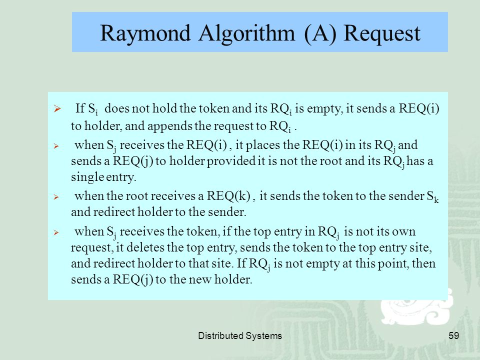 Distributed Systems59 Raymond Algorithm (A) Request  If S i does not hold the token and its RQ i is empty, it sends a REQ(i) to holder, and appends t