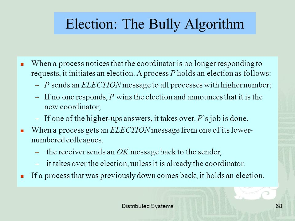 Distributed Systems68 Election: The Bully Algorithm When a process notices that the coordinator is no longer responding to requests, it initiates an e