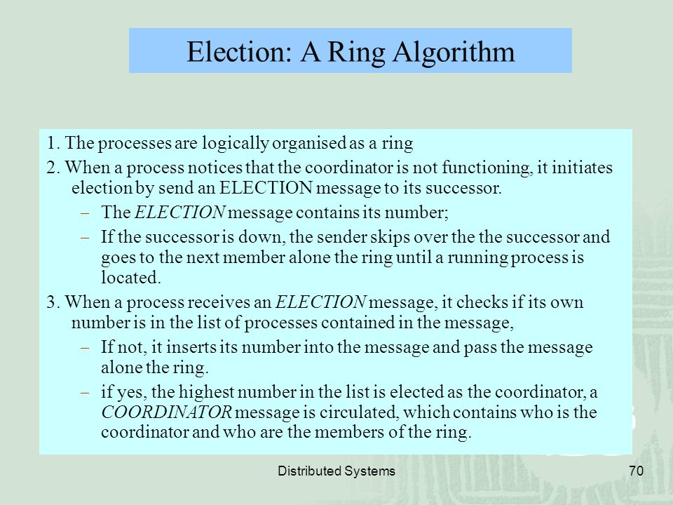 Distributed Systems70 Election: A Ring Algorithm 1. The processes are logically organised as a ring 2. When a process notices that the coordinator is
