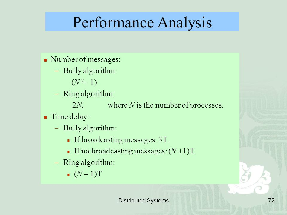 Distributed Systems72 Performance Analysis Number of messages:  Bully algorithm: (N 2 – 1)  Ring algorithm: 2N, where N is the number of processes.