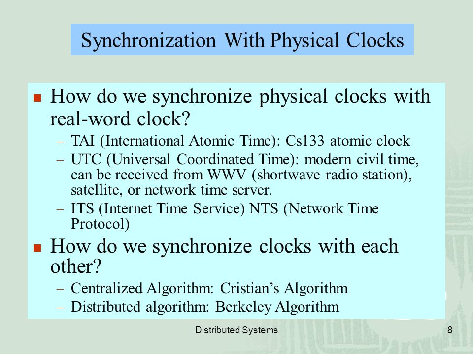 Distributed Systems8 Synchronization With Physical Clocks How do we synchronize physical clocks with real-word clock?  TAI (International Atomic Time