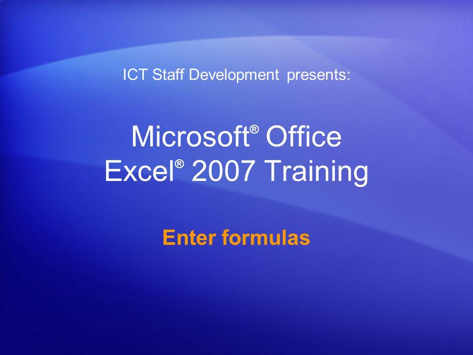 Microsoft ® Office Excel ® 2007 Training Enter formulas ICT Staff Development presents: