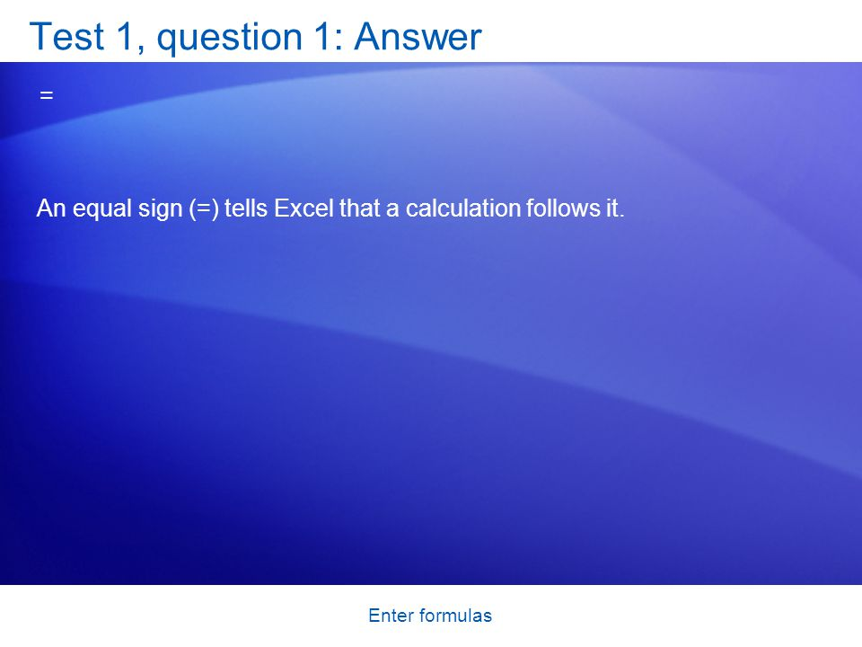Enter formulas Test 1, question 1: Answer = An equal sign (=) tells Excel that a calculation follows it.