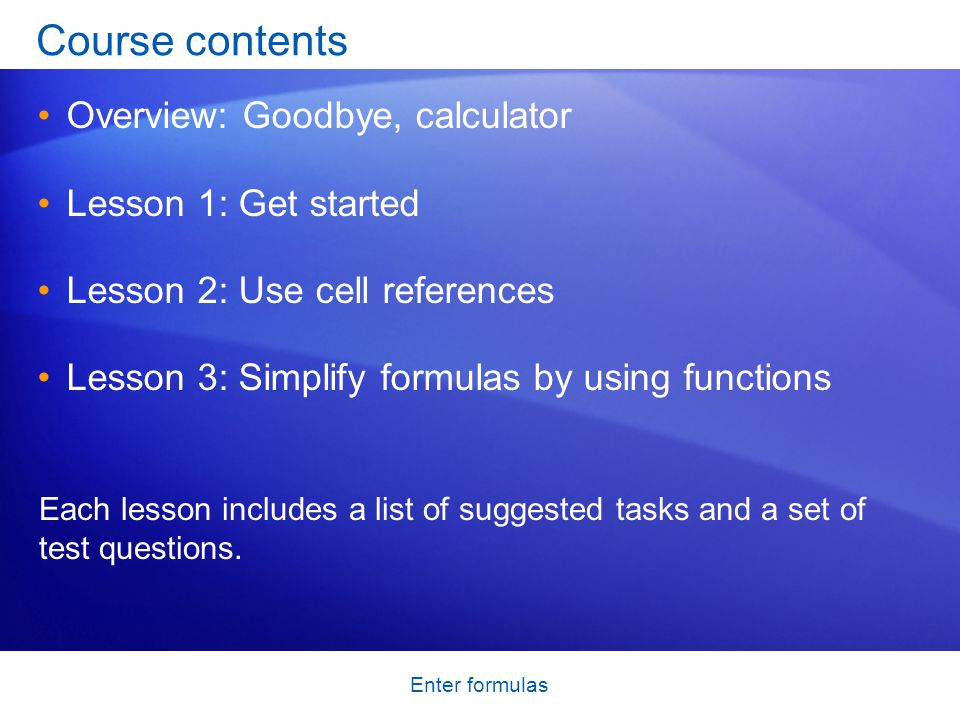 Enter formulas Overview: Goodbye, calculator Excel is great for working with numbers and math.