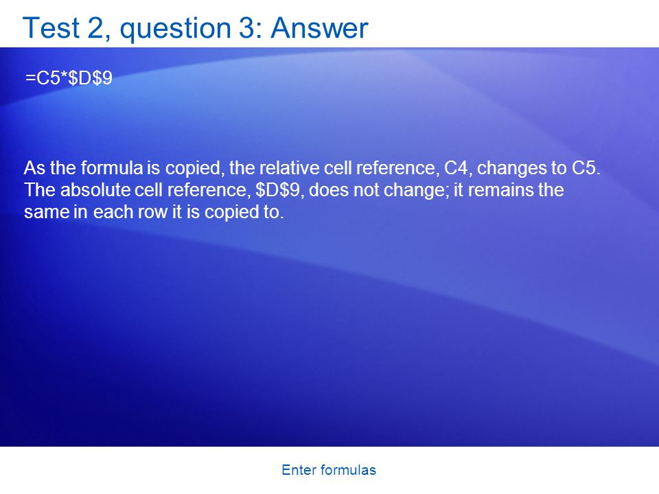 Enter formulas Test 2, question 3: Answer =C5*$D$9 As the formula is copied, the relative cell reference, C4, changes to C5.