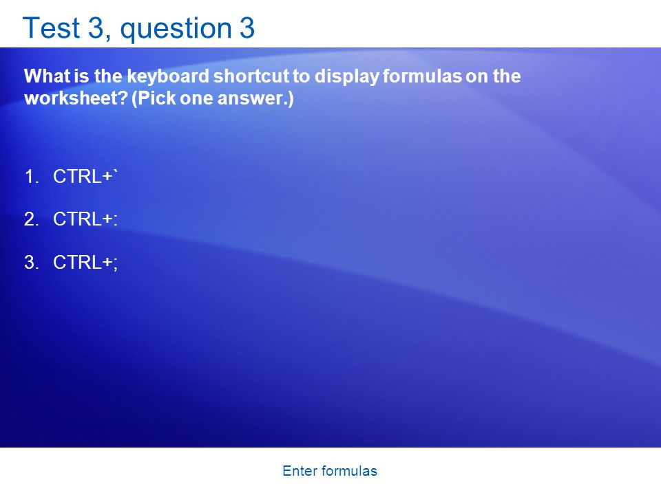 Enter formulas Test 3, question 3 What is the keyboard shortcut to display formulas on the worksheet.