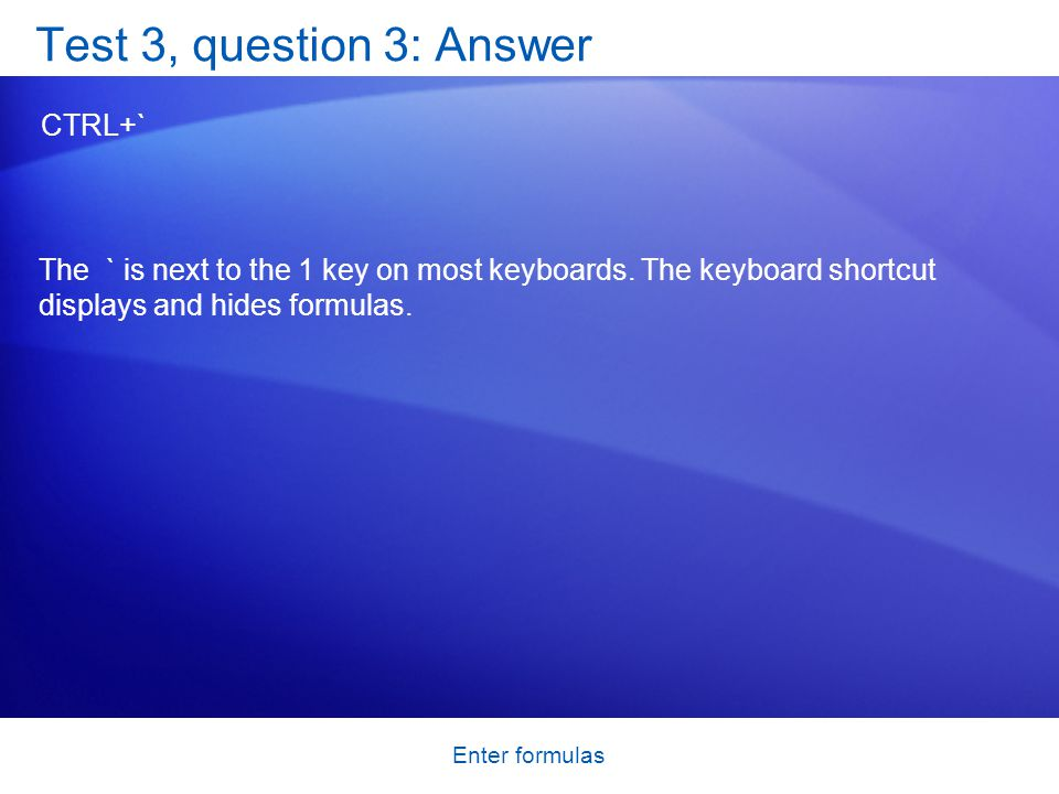 Enter formulas Test 3, question 3: Answer CTRL+` The ` is next to the 1 key on most keyboards.