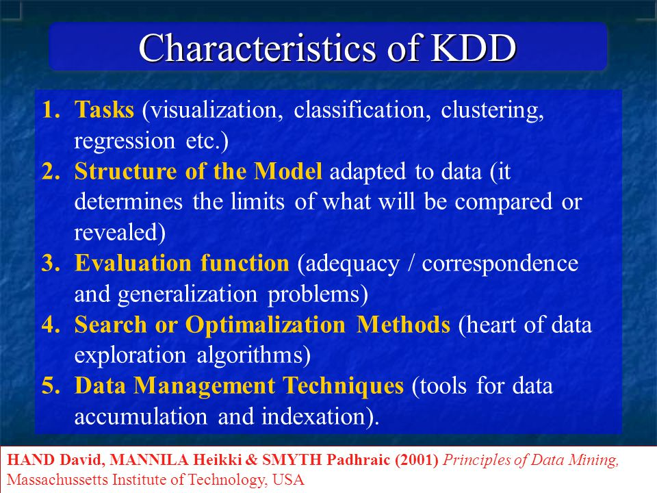 Characteristics of KDD 1.Tasks (visualization, classification, clustering, regression etc.) 2.Structure of the Model adapted to data (it determines the limits of what will be compared or revealed) 3.Evaluation function (adequacy / correspondence and generalization problems) 4.Search or Optimalization Methods (heart of data exploration algorithms) 5.Data Management Techniques (tools for data accumulation and indexation).