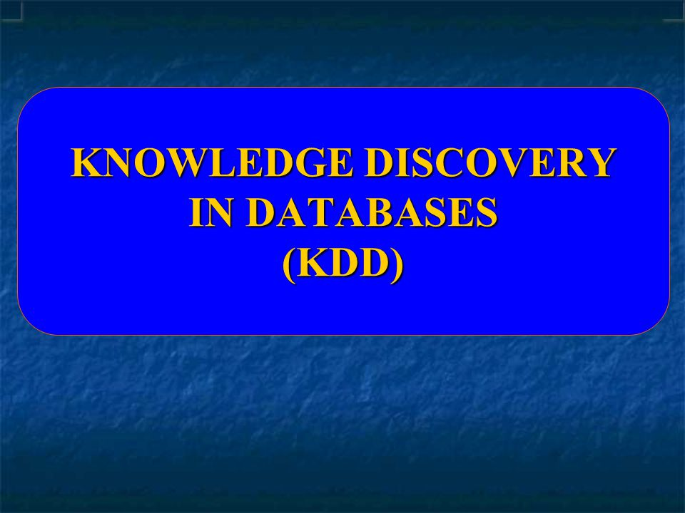 KNOWLEDGE DISCOVERY IN DATABASES (KDD)