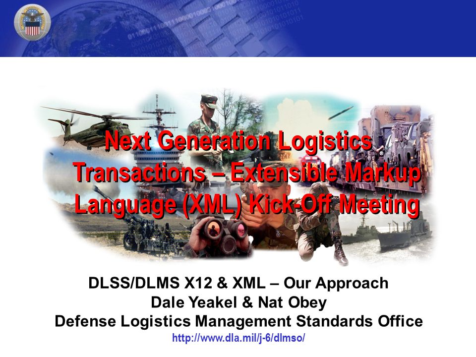 Next Generation Logistics Transactions – Extensible Markup Language (XML) Kick-Off Meeting DLSS/DLMS X12 & XML – Our Approach Dale Yeakel & Nat Obey Defense Logistics Management Standards Office http://www.dla.mil/j-6/dlmso/