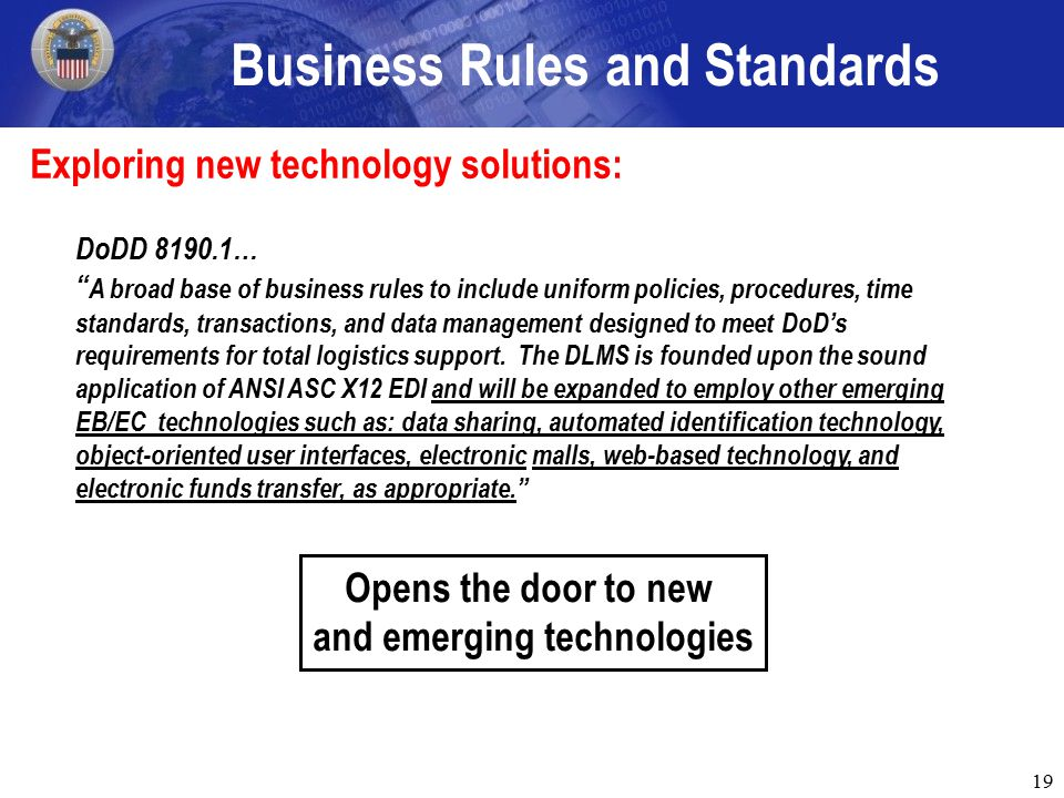 19 Exploring new technology solutions: Business Rules and Standards DoDD 8190.1… A broad base of business rules to include uniform policies, procedures, time standards, transactions, and data management designed to meet DoD's requirements for total logistics support.