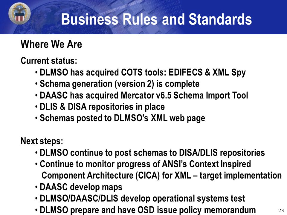 23 Business Rules and Standards Where We Are Current status: DLMSO has acquired COTS tools: EDIFECS & XML Spy Schema generation (version 2) is complete DAASC has acquired Mercator v6.5 Schema Import Tool DLIS & DISA repositories in place Schemas posted to DLMSO's XML web page Next steps: DLMSO continue to post schemas to DISA/DLIS repositories Continue to monitor progress of ANSI's Context Inspired Component Architecture (CICA) for XML – target implementation DAASC develop maps DLMSO/DAASC/DLIS develop operational systems test DLMSO prepare and have OSD issue policy memorandum