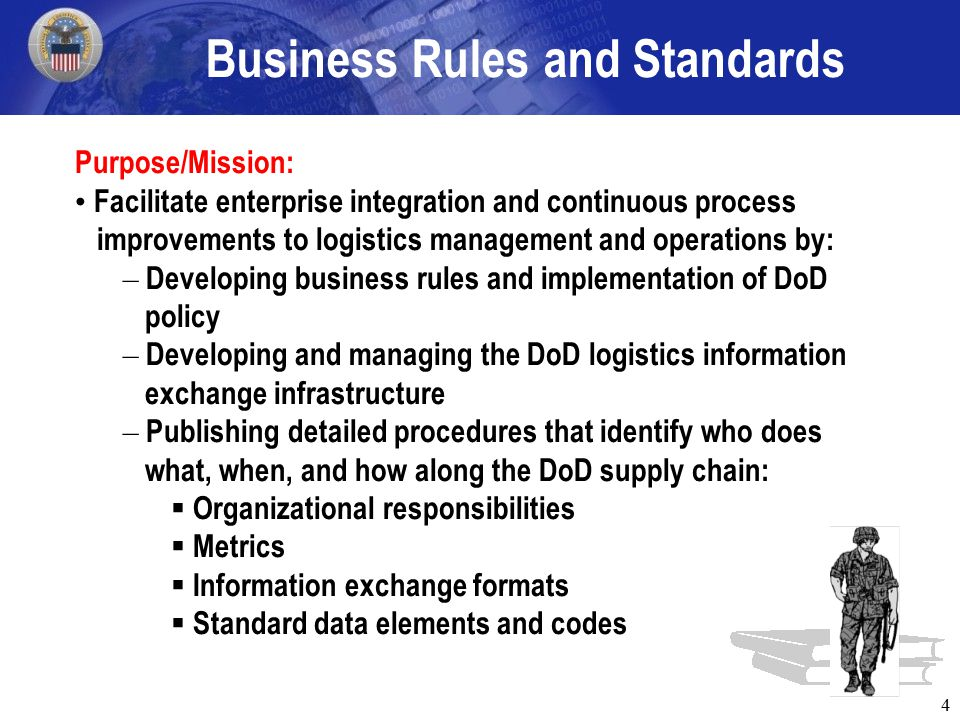 4 Business Rules and Standards Purpose/Mission: Facilitate enterprise integration and continuous process improvements to logistics management and operations by: – Developing business rules and implementation of DoD policy – Developing and managing the DoD logistics information exchange infrastructure – Publishing detailed procedures that identify who does what, when, and how along the DoD supply chain:  Organizational responsibilities  Metrics  Information exchange formats  Standard data elements and codes