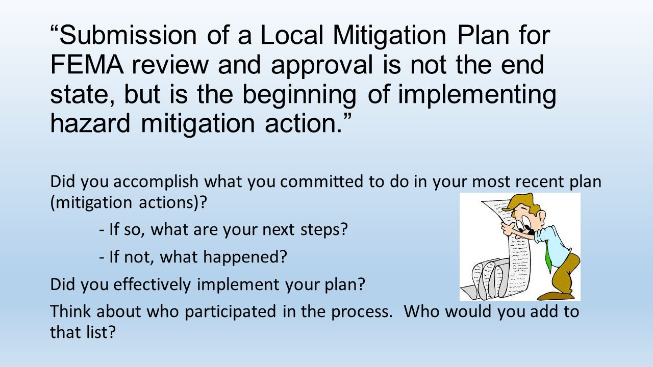 Submission of a Local Mitigation Plan for FEMA review and approval is not the end state, but is the beginning of implementing hazard mitigation action. Did you accomplish what you committed to do in your most recent plan (mitigation actions).