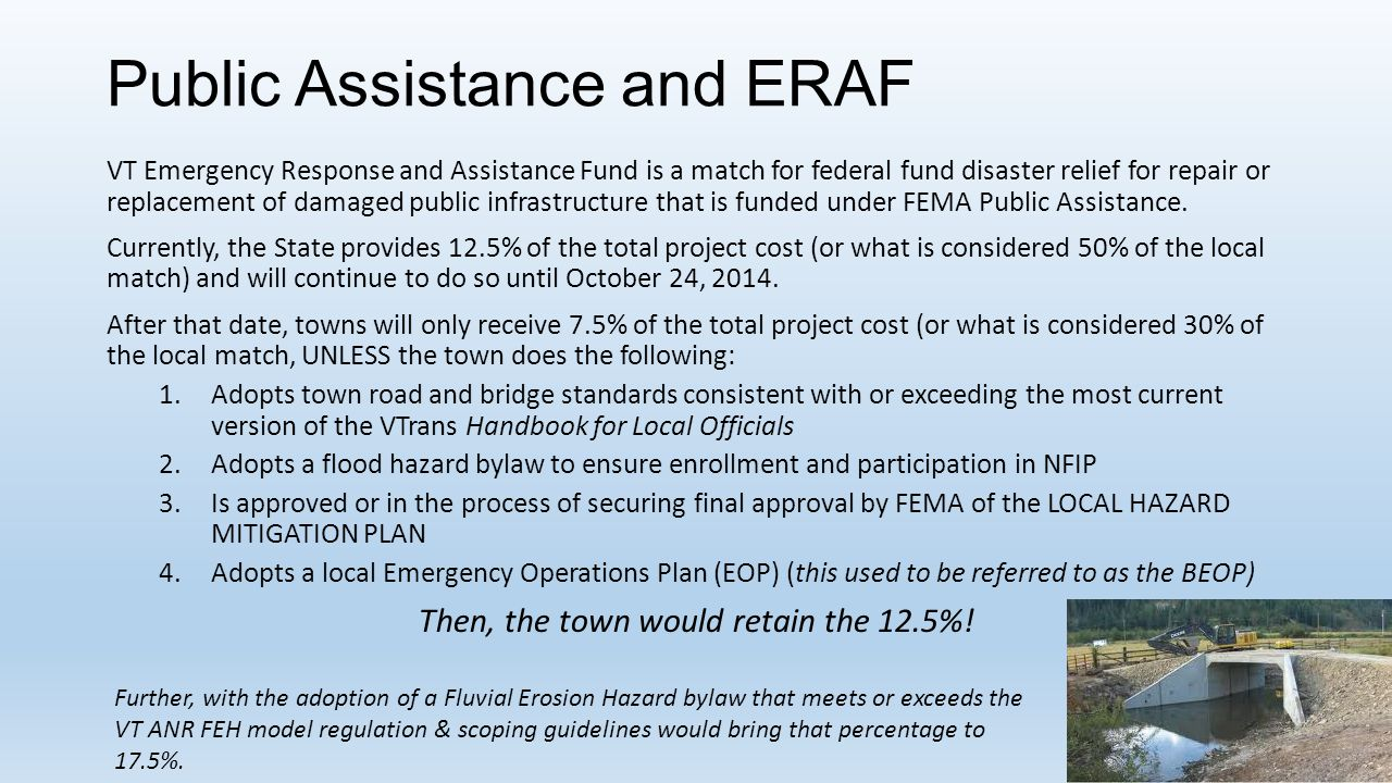 Public Assistance and ERAF VT Emergency Response and Assistance Fund is a match for federal fund disaster relief for repair or replacement of damaged public infrastructure that is funded under FEMA Public Assistance.