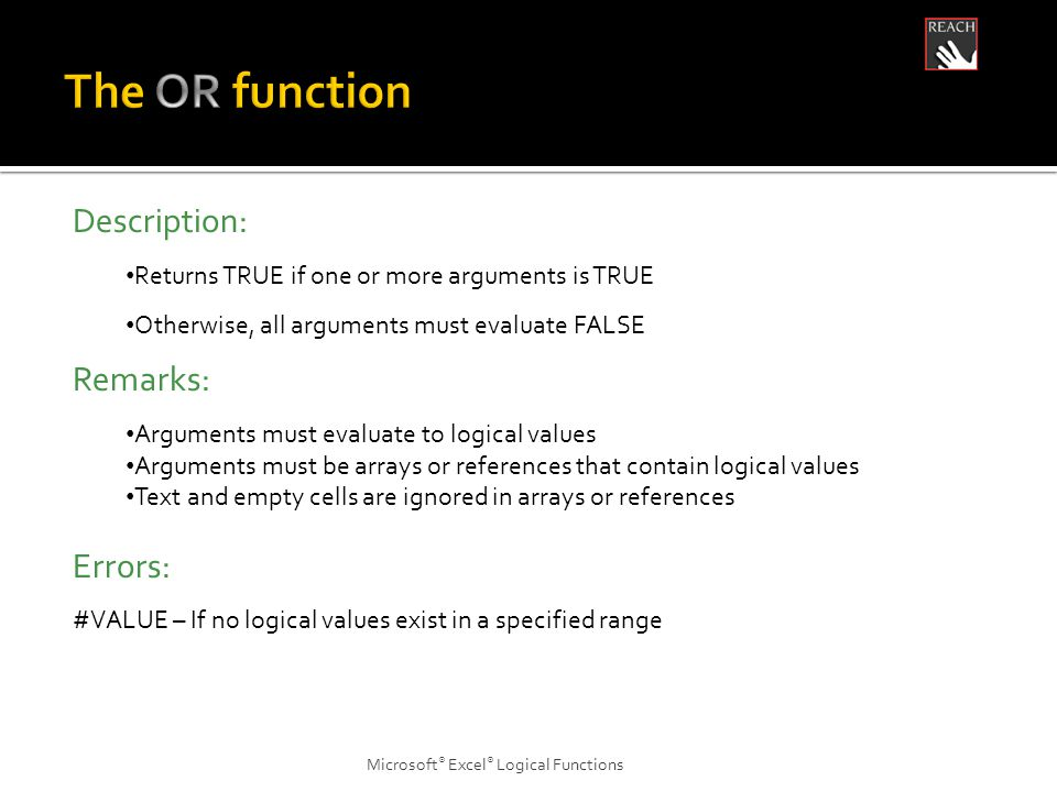 Microsoft ® Excel ® Logical Functions Description: Returns TRUE if one or more arguments is TRUE Otherwise, all arguments must evaluate FALSE Remarks: Arguments must evaluate to logical values Arguments must be arrays or references that contain logical values Text and empty cells are ignored in arrays or references Errors: #VALUE – If no logical values exist in a specified range