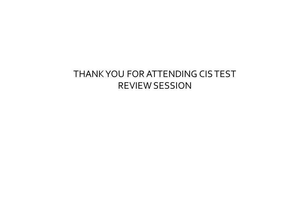 THANK YOU FOR ATTENDING CIS TEST REVIEW SESSION