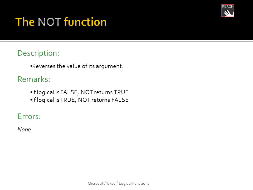 Microsoft ® Excel ® Logical Functions Description: Reverses the value of its argument.