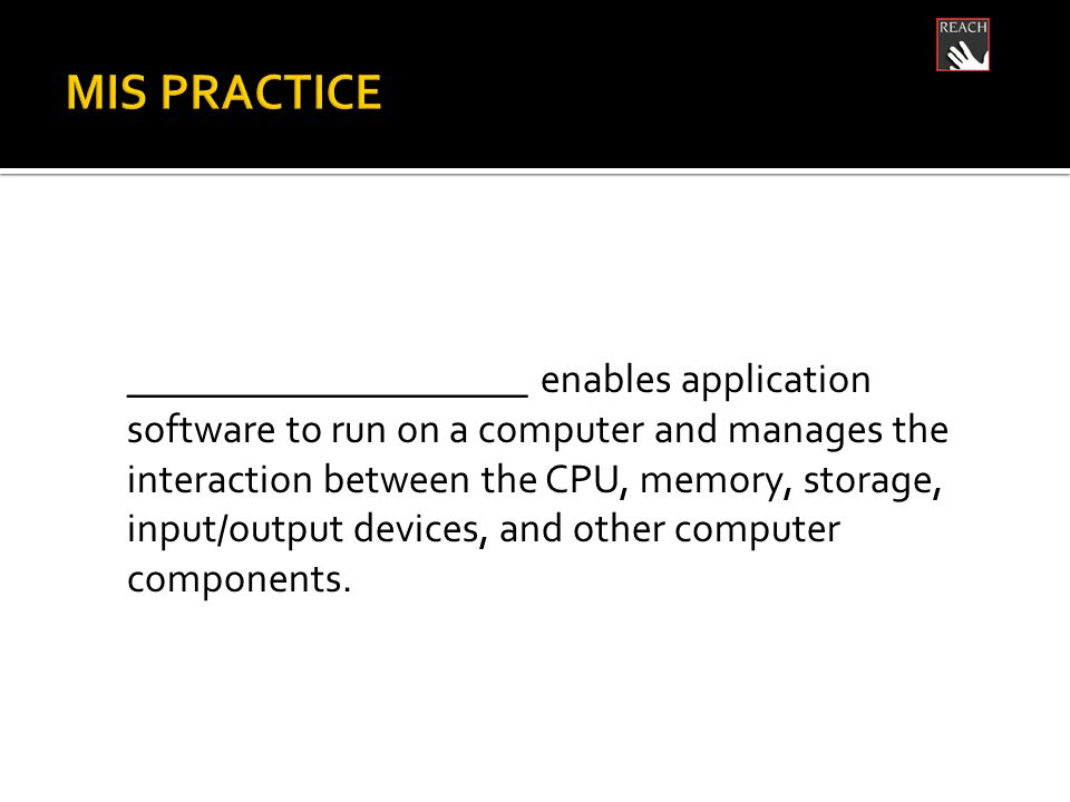 ____________________ enables application software to run on a computer and manages the interaction between the CPU, memory, storage, input/output devices, and other computer components.