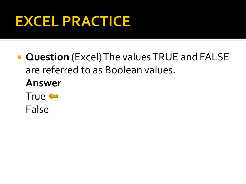  Question (Excel) The values TRUE and FALSE are referred to as Boolean values. Answer True False