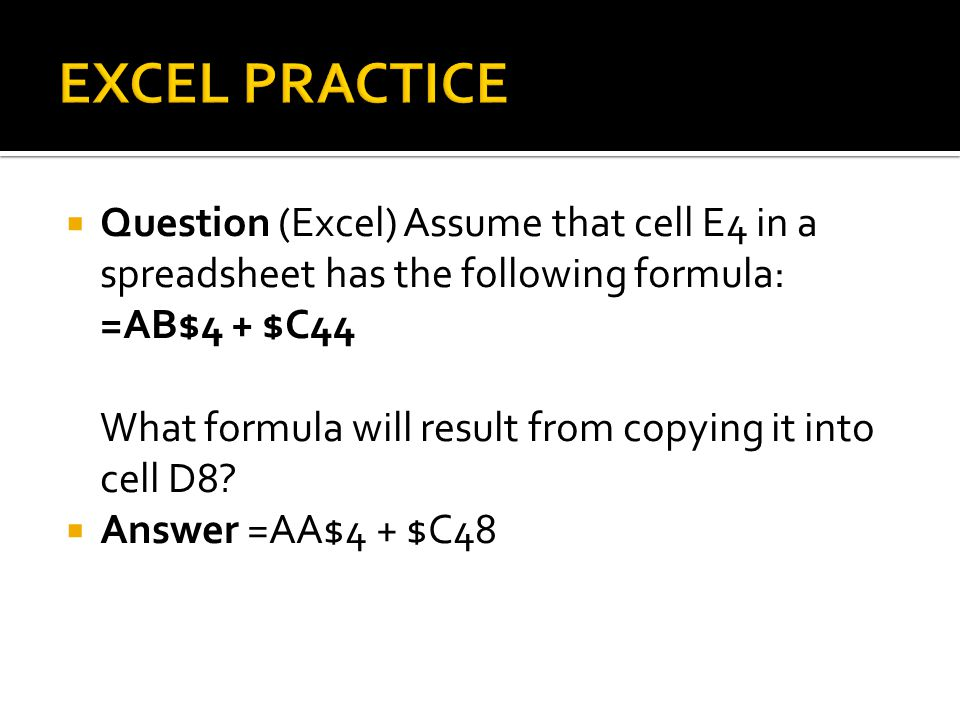  Question (Excel) Assume that cell E4 in a spreadsheet has the following formula: =AB$4 + $C44 What formula will result from copying it into cell D8.