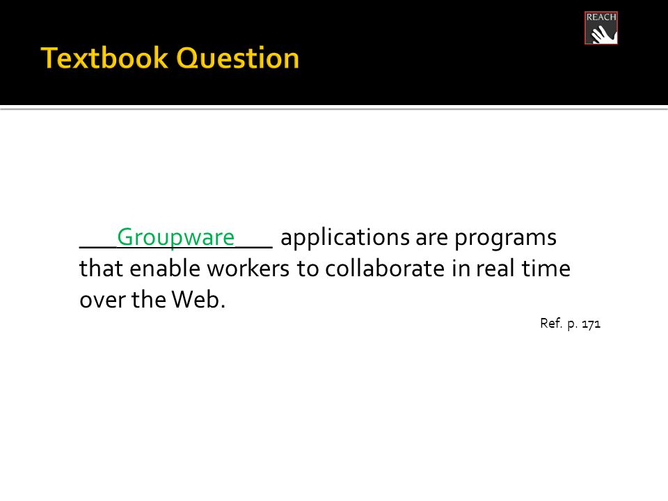 ___Groupware___ applications are programs that enable workers to collaborate in real time over the Web.