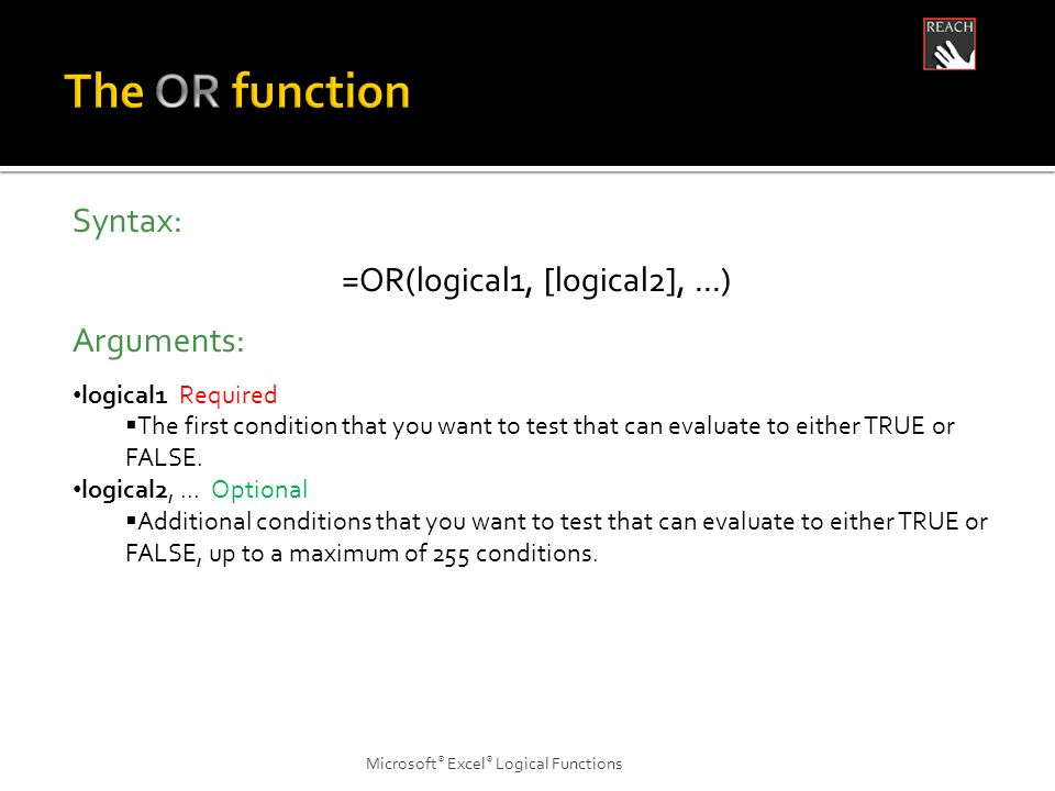 Microsoft ® Excel ® Logical Functions Syntax: =OR(logical1, [logical2],...) Arguments: logical1 Required  The first condition that you want to test that can evaluate to either TRUE or FALSE.