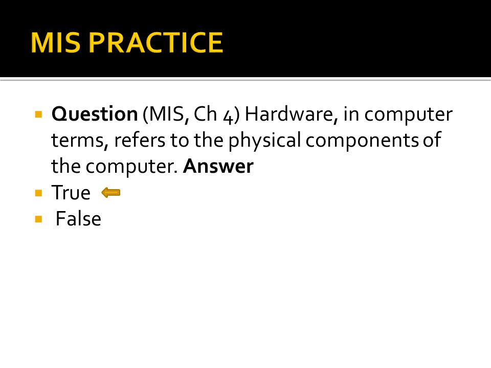  Question (MIS, Ch 4) Hardware, in computer terms, refers to the physical components of the computer.