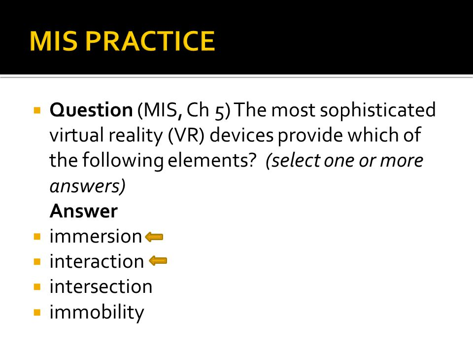  Question (MIS, Ch 5) The most sophisticated virtual reality (VR) devices provide which of the following elements.