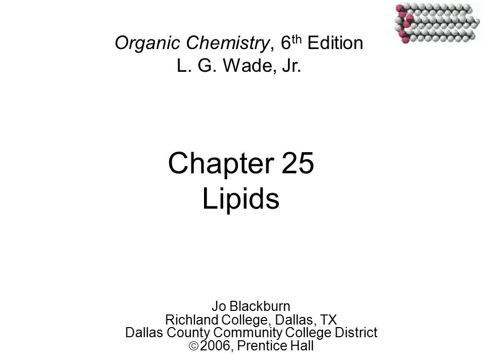 Chapter 25 Lipids Jo Blackburn Richland College, Dallas, TX Dallas County Community College District  2006,  Prentice Hall Organic Chemistry, 6 th Edition L.
