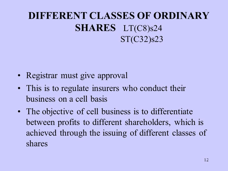 12 DIFFERENT CLASSES OF ORDINARY SHARES LT(C8)s24 ST(C32)s23 Registrar must give approval This is to regulate insurers who conduct their business on a cell basis The objective of cell business is to differentiate between profits to different shareholders, which is achieved through the issuing of different classes of shares