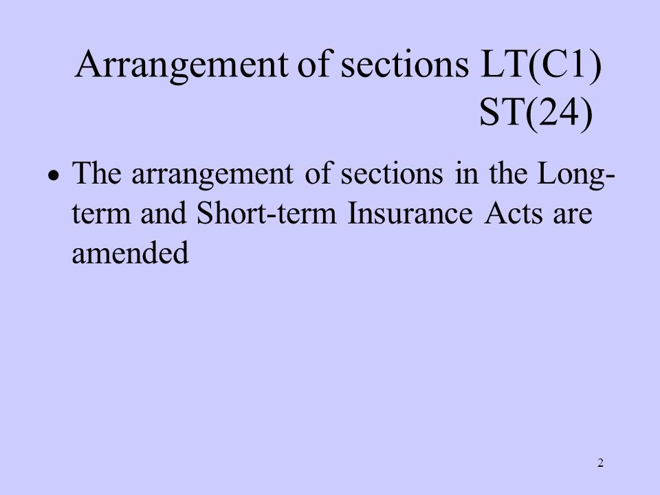 2 Arrangement of sections LT(C1) ST(24)  The arrangement of sections in the Long- term and Short-term Insurance Acts are amended