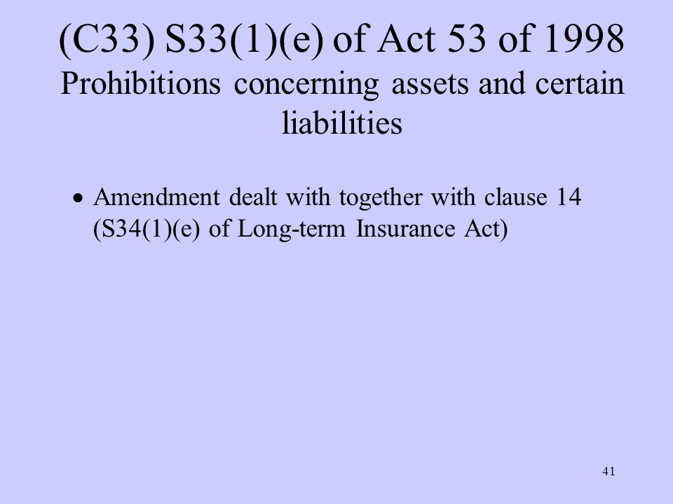 41 (C33) S33(1)(e) of Act 53 of 1998 Prohibitions concerning assets and certain liabilities  Amendment dealt with together with clause 14 (S34(1)(e) of Long-term Insurance Act)