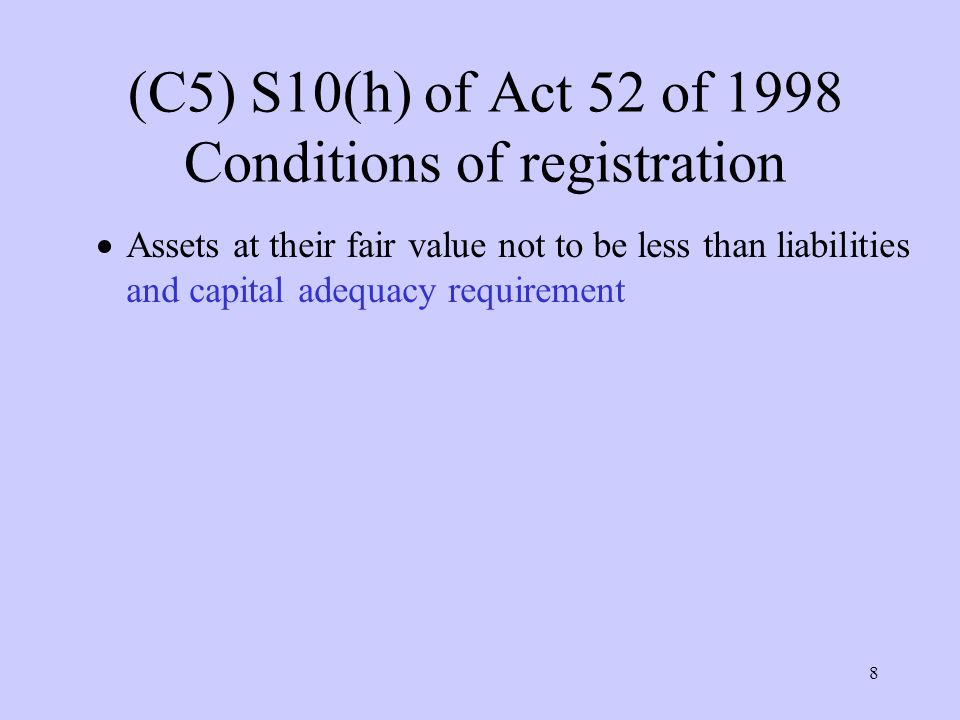 8 (C5) S10(h) of Act 52 of 1998 Conditions of registration  Assets at their fair value not to be less than liabilities and capital adequacy requirement