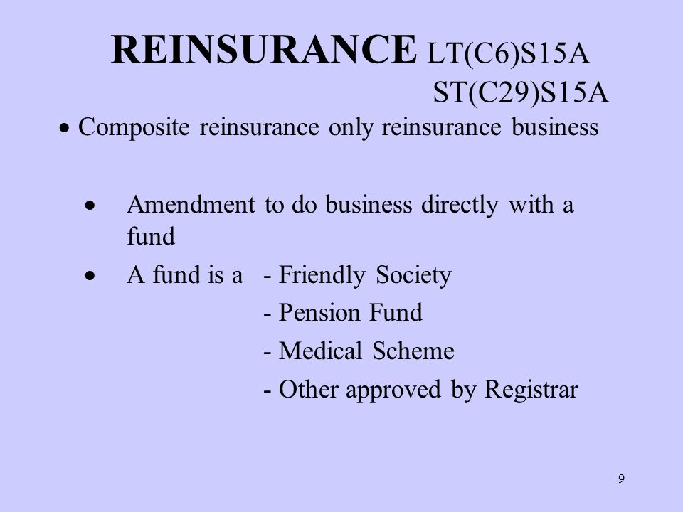 9 REINSURANCE LT(C6)S15A ST(C29)S15A  Composite reinsurance only reinsurance business  Amendment to do business directly with a fund  A fund is a - Friendly Society - Pension Fund - Medical Scheme - Other approved by Registrar