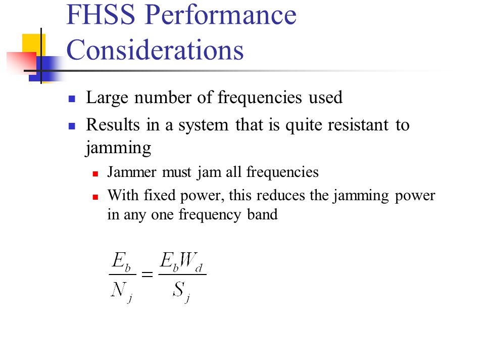 FHSS Performance Considerations Large number of frequencies used Results in a system that is quite resistant to jamming Jammer must jam all frequencies With fixed power, this reduces the jamming power in any one frequency band