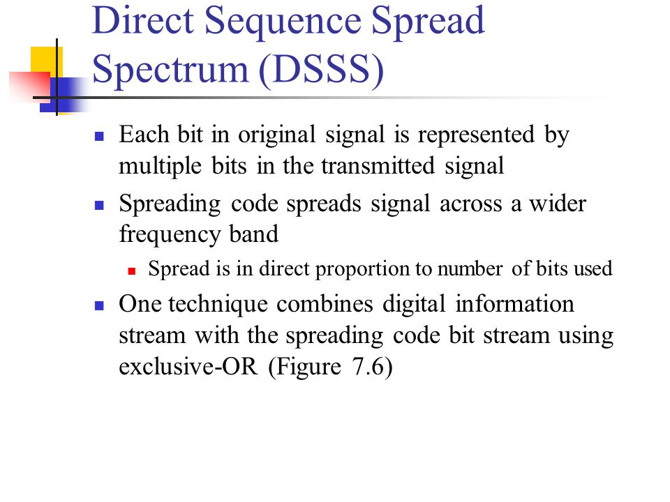 Direct Sequence Spread Spectrum (DSSS) Each bit in original signal is represented by multiple bits in the transmitted signal Spreading code spreads signal across a wider frequency band Spread is in direct proportion to number of bits used One technique combines digital information stream with the spreading code bit stream using exclusive-OR (Figure 7.6)
